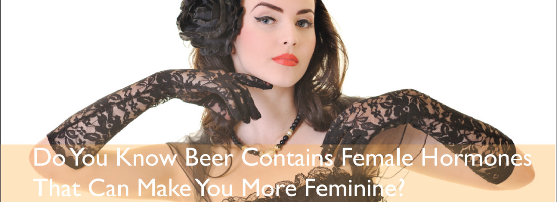 Beer Contains Female Hormones That can Make You More Feminine