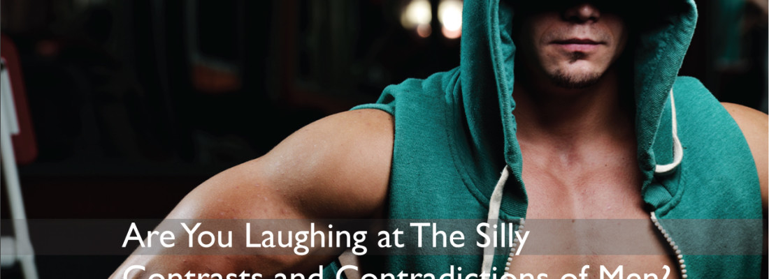 Are You Laughing at The Silly Contrasts and Contradictions of Men?