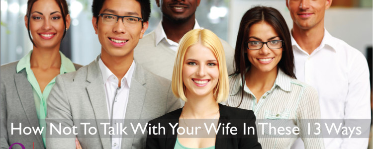 How Not To Talk To Your Wife In These 13 Ways